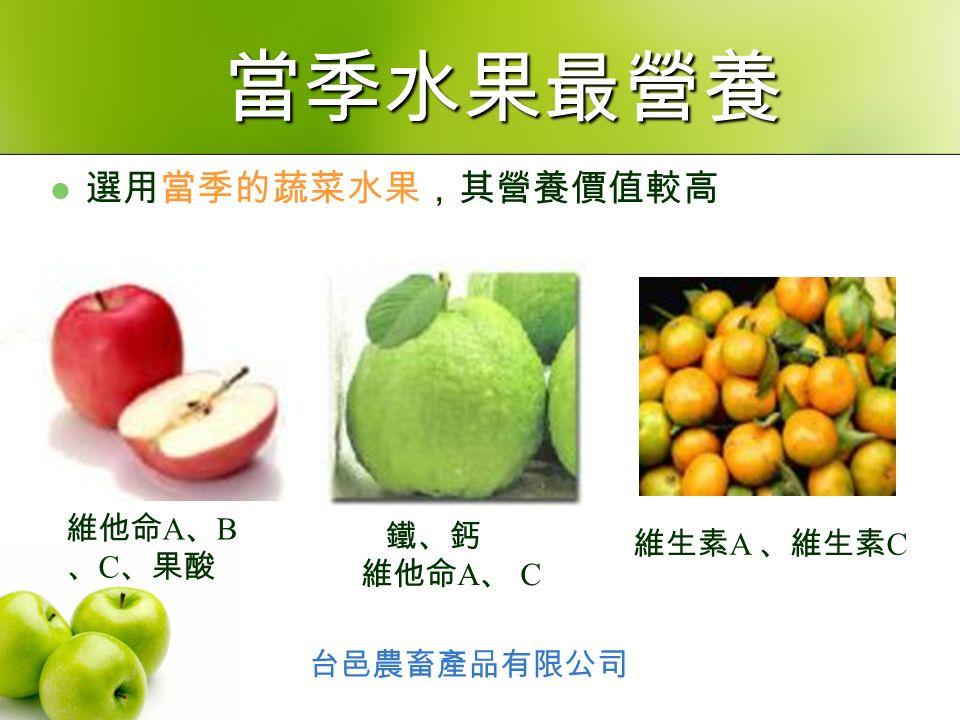 選用當季的蔬菜水果,其營養價值較高 鐵、鈣 維他命 A 、 C 維他命 A 、 B 、 C 、果酸 維生素 A 、維生素 C 台邑農畜產品有限公司 當季水果最營養