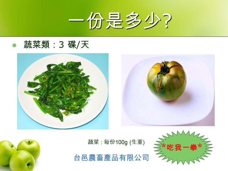 蔬菜類: 3 碟 / 天 蔬菜 : 每份 100g ( 生重 ) 一份是多少 台邑農畜產品有限公司 * 吃我一拳 *