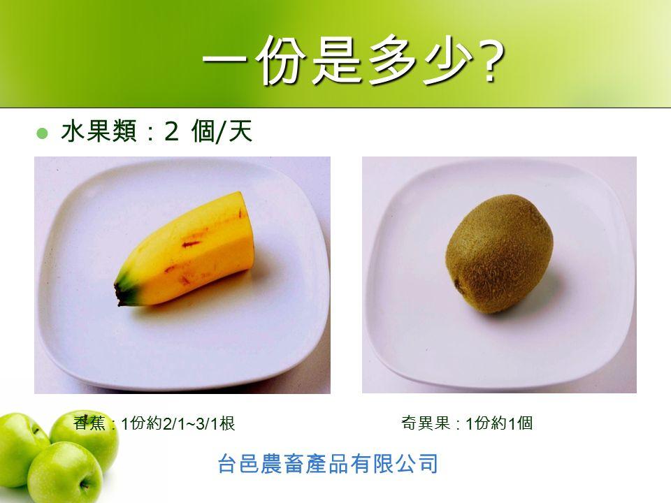 水果類: 2 個 / 天 奇異果 : 1 份約 1 個香蕉 : 1 份約 2/1~3/1 根 台邑農畜產品有限公司 一份是多少