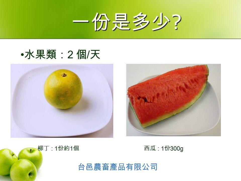 水果類: 2 個 / 天 柳丁 : 1 份約 1 個西瓜 : 1 份 300g 台邑農畜產品有限公司 一份是多少