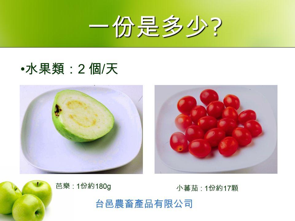 水果類: 2 個 / 天 芭樂 : 1 份約 180g 小蕃茄 : 1 份約 17 顆 台邑農畜產品有限公司 一份是多少