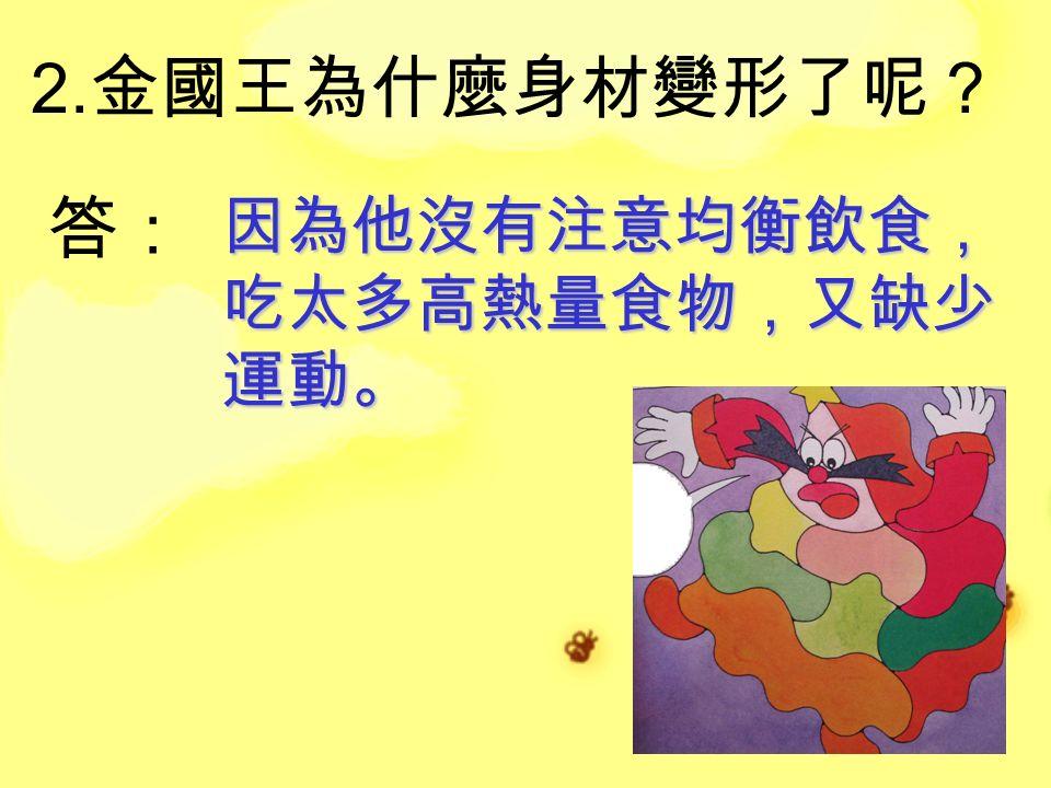 2. 金國王為什麼身材變形了呢? 答: 因為他沒有注意均衡飲食, 吃太多高熱量食物,又缺少 運動。