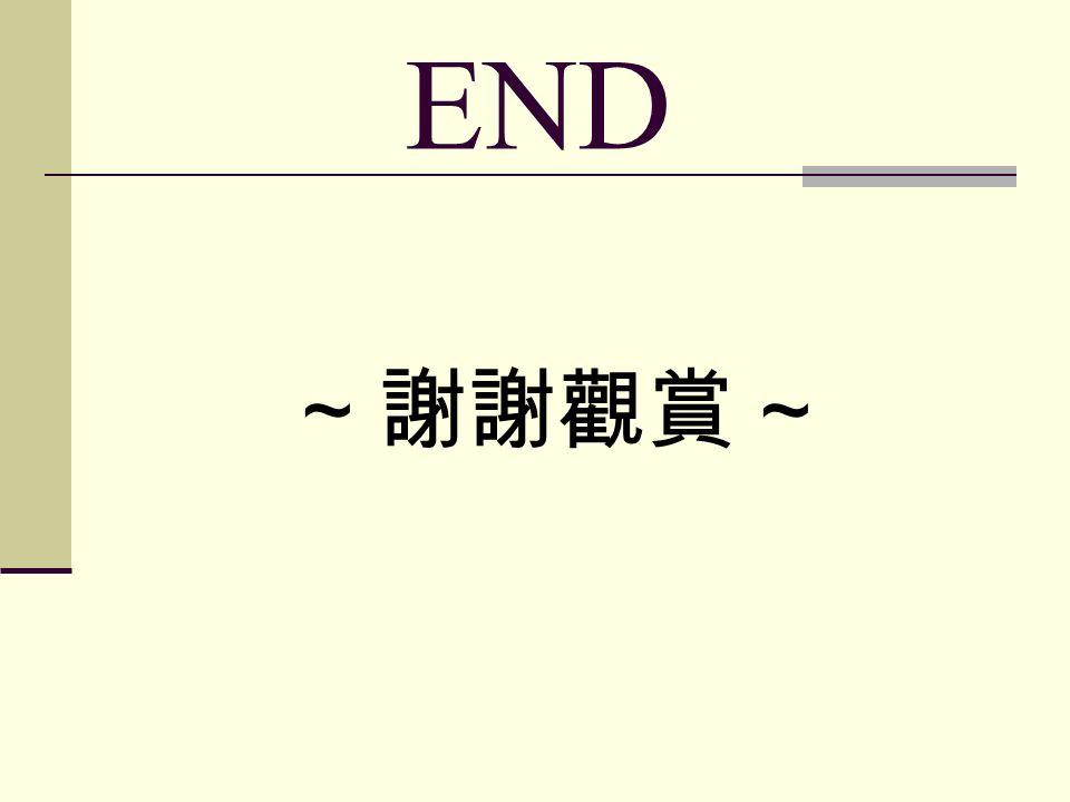 END ~ 謝謝觀賞 ~