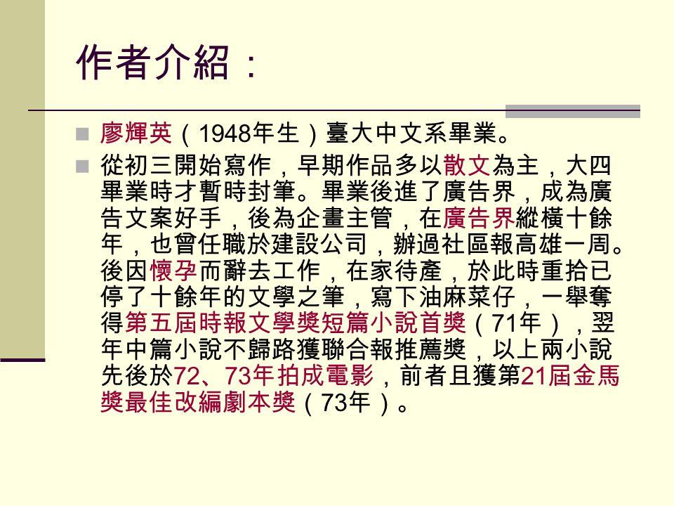 作者介紹: 廖輝英( 1948 年生)臺大中文系畢業。 從初三開始寫作,早期作品多以散文為主,大四 畢業時才暫時封筆。畢業後進了廣告界,成為廣 告文案好手,後為企畫主管,在廣告界縱橫十餘 年,也曾任職於建設公司,辦過社區報高雄一周。 後因懷孕而辭去工作,在家待產,於此時重拾已 停了十餘年的文學之筆,寫下油麻菜仔,一舉奪 得第五屆時報文學獎短篇小說首獎( 71 年),翌 年中篇小說不歸路獲聯合報推薦獎,以上兩小說 先後於 72 、 73 年拍成電影,前者且獲第 21 屆金馬 獎最佳改編劇本獎( 73 年)。