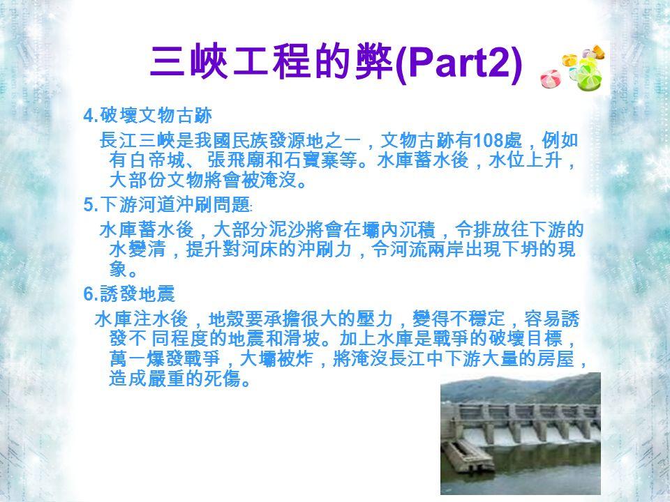 三峽工程的弊 (Part2) 4. 破壞文物古跡 長江三峽是我國民族發源地之一,文物古跡有 108 處,例如 有白帝城、 張飛廟和石寶寨等。水庫蓄水後,水位上升, 大部份文物將會被淹沒。 5.