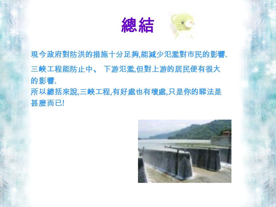 總結 現今政府對防洪的措施十分足夠, 能減少氾濫對市民的影響. 三峽工程能防止中 、 下游氾濫, 但對上游的居民便有很大 的影響.
