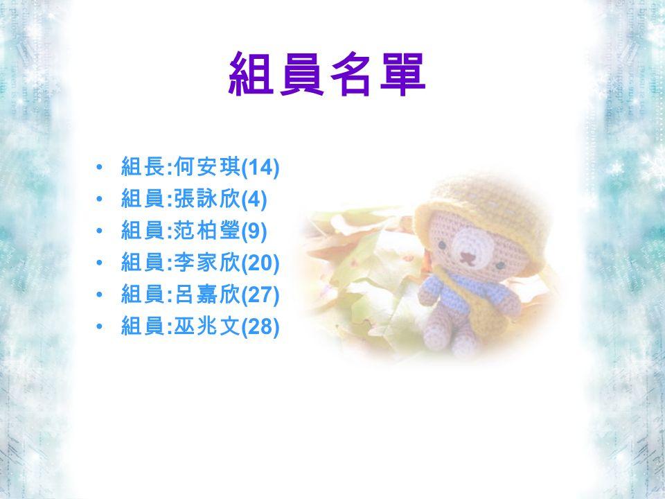 組員名單 組長 : 何安琪 (14) 組員 : 張詠欣 (4) 組員 : 范柏瑩 (9) 組員 : 李家欣 (20) 組員 : 呂嘉欣 (27) 組員 : 巫兆文 (28)