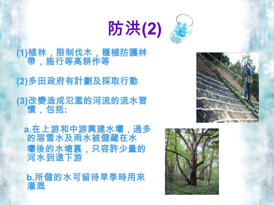 防洪 (2) (1) 植林,限制伐木,種植防護林 帶,施行等高耕作等 (2) 多田政府有計劃及採取行動 (3) 改變造成氾濫的河流的流水習 慣,包括 : a.
