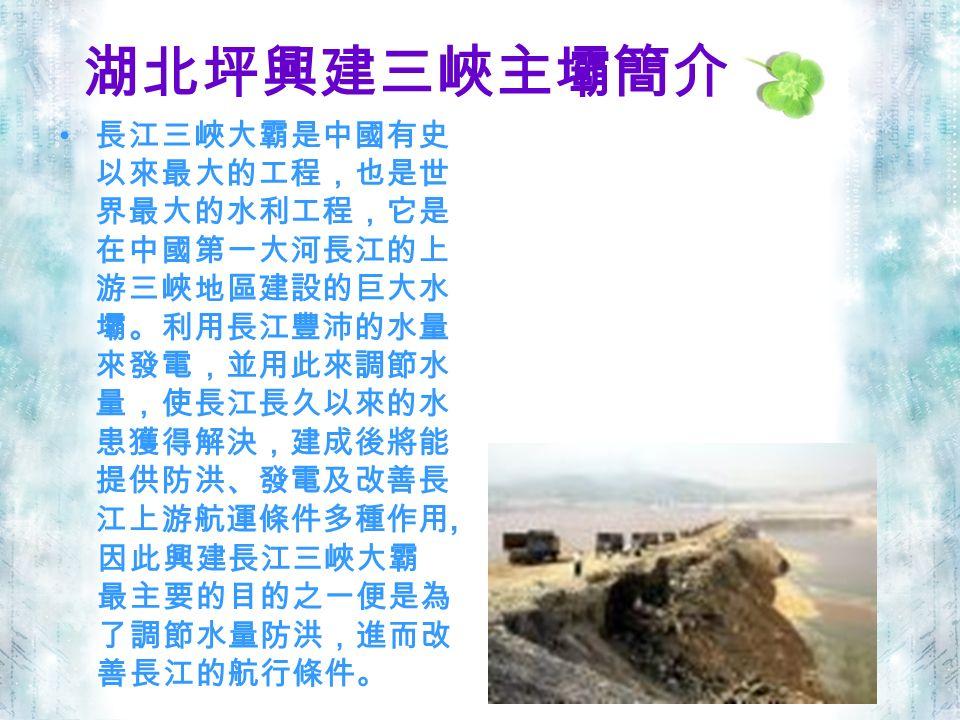 湖北坪興建三峽主壩簡介 長江三峽大霸是中國有史 以來最大的工程,也是世 界最大的水利工程,它是 在中國第一大河長江的上 游三峽地區建設的巨大水 壩。利用長江豐沛的水量 來發電,並用此來調節水 量,使長江長久以來的水 患獲得解決,建成後將能 提供防洪、發電及改善長 江上游航運條件多種作用, 因此興建長江三峽大霸 最主要的目的之一便是為 了調節水量防洪,進而改 善長江的航行條件。
