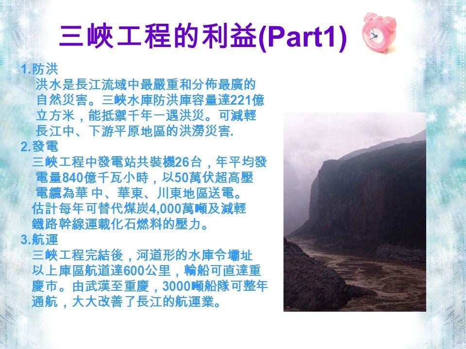 三峽工程的利益 (Part1) 1. 防洪 洪水是長江流域中最嚴重和分佈最廣的 自然災害。三峽水庫防洪庫容量達 221 億 立方米,能抵禦千年一遇洪災。可減輕 長江中、下游平原地區的洪澇災害.