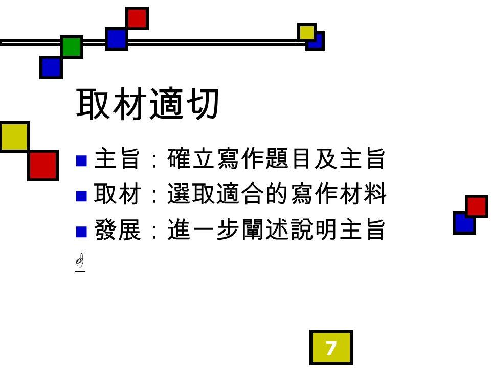7 取材適切 主旨:確立寫作題目及主旨 取材:選取適合的寫作材料 發展:進一步闡述說明主旨 