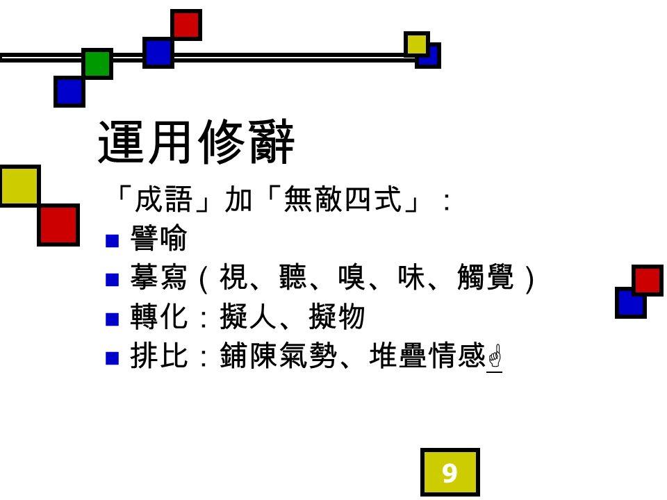 9 運用修辭 「成語」加「無敵四式」: 譬喻 摹寫(視、聽、嗅、味、觸覺) 轉化:擬人、擬物 排比:鋪陳氣勢、堆疊情感  