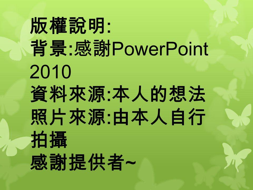 版權說明 : 背景 : 感謝 PowerPoint 2010 資料來源 : 本人的想法 照片來源 : 由本人自行 拍攝 感謝提供者 ~