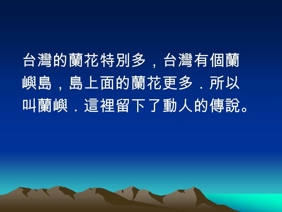 台灣的蘭花特別多,台灣有個蘭 嶼島,島上面的蘭花更多.所以 叫蘭嶼.這裡留下了動人的傳說。