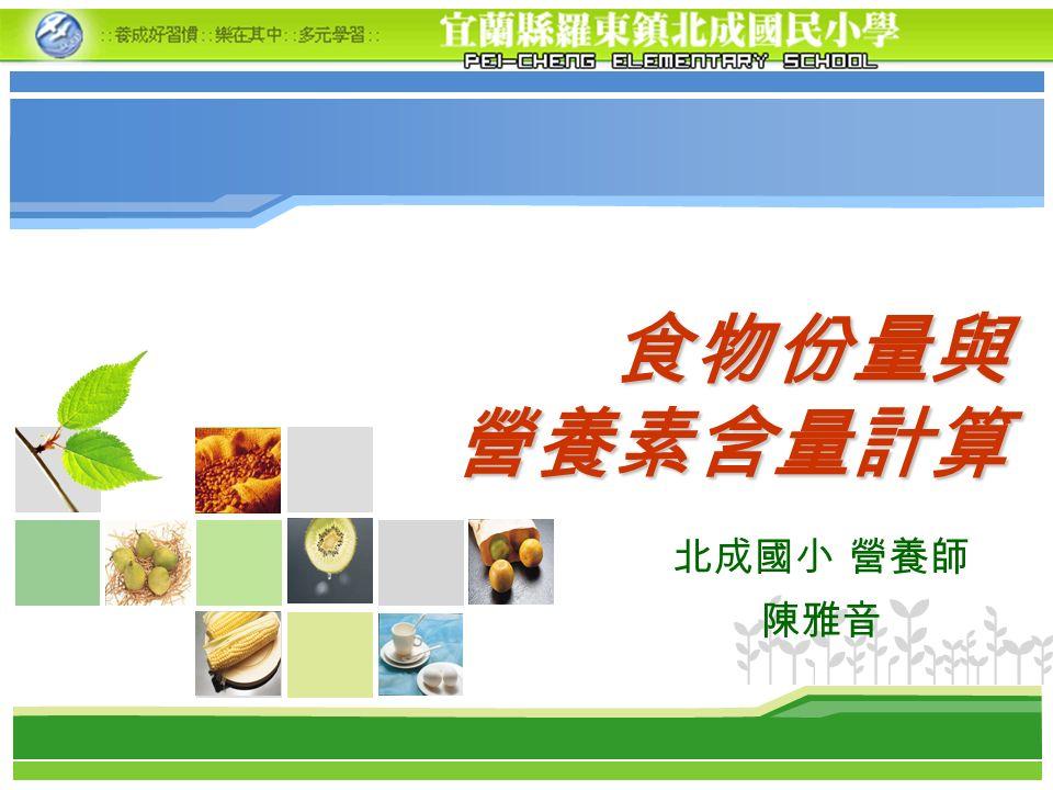 食物份量與 營養素含量計算 北成國小 營養師 陳雅音