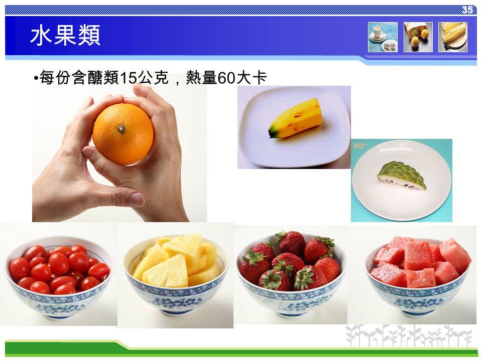 35 每份含醣類 15 公克,熱量 60 大卡 水果類