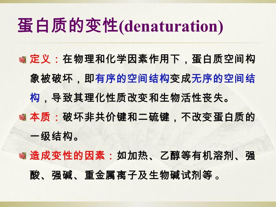 蛋白质的变性 (denaturation) 定义:在物理和化学因素作用下,蛋白质空间构 象被破坏,即有序的空间结构变成无序的空间结 构,导致其理化性质改变和生物活性丧失。 本质:破坏非共价键和二硫键,不改变蛋白质的 一级结构。 造成变性的因素:如加热、乙醇等有机溶剂、强 酸、强碱、重金属离子及生物碱试剂等 。