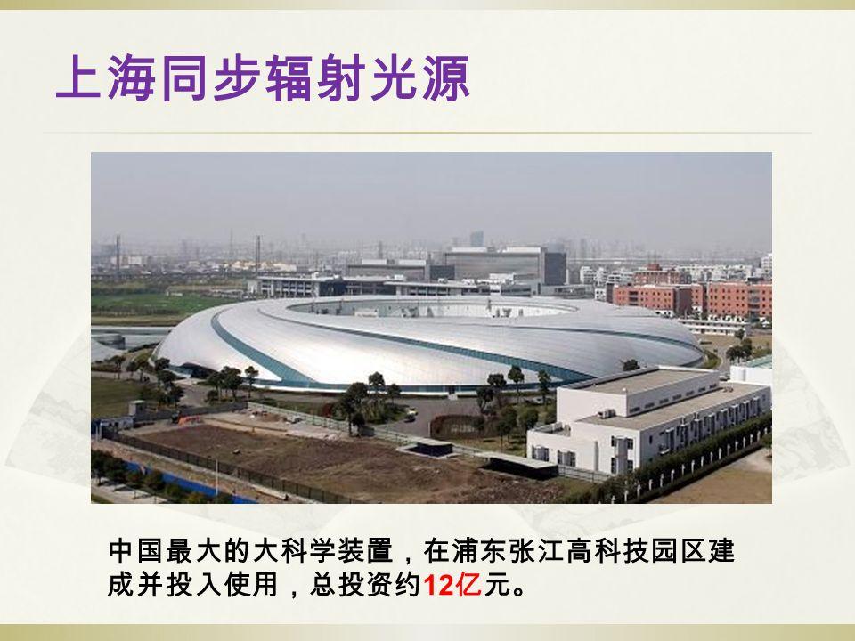 上海同步辐射光源 中国最大的大科学装置,在浦东张江高科技园区建 成并投入使用,总投资约 12 亿元。