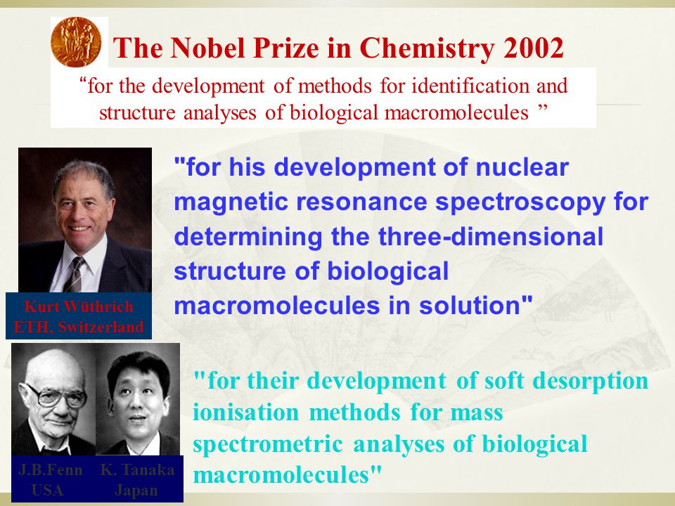 for their development of soft desorption ionisation methods for mass spectrometric analyses of biological macromolecules The Nobel Prize in Chemistry 2002 for the development of methods for identification and structure analyses of biological macromolecules J.B.Fenn K.