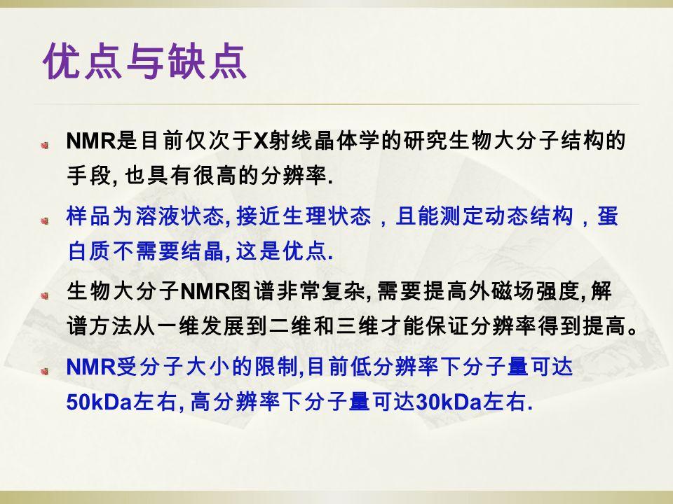 优点与缺点 NMR 是目前仅次于 X 射线晶体学的研究生物大分子结构的 手段, 也具有很高的分辨率.