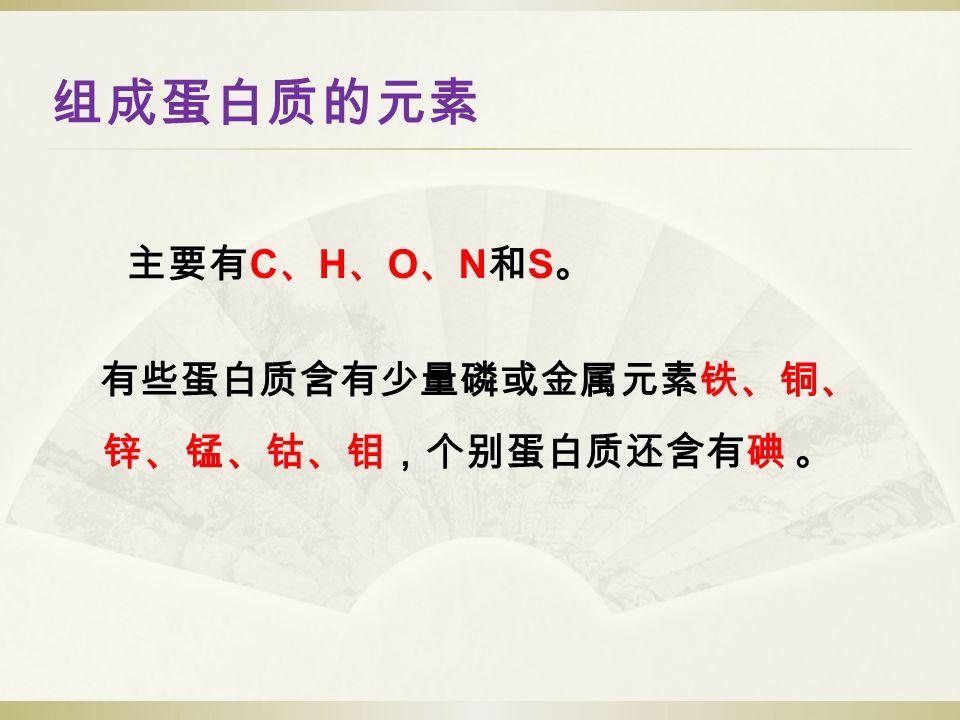组成蛋白质的元素 主要有 C 、 H 、 O 、 N 和 S 。 有些蛋白质含有少量磷或金属元素铁、铜、 锌、锰、钴、钼,个别蛋白质还含有碘 。