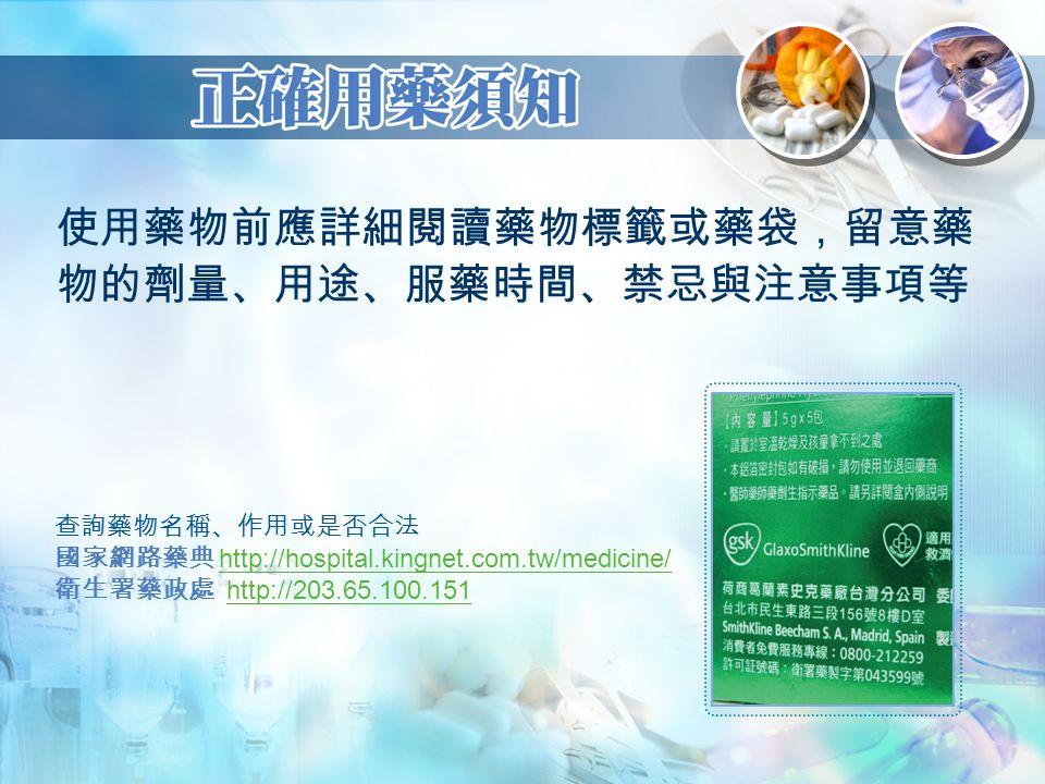 使用藥物前應詳細閱讀藥物標籤或藥袋,留意藥 物的劑量、用途、服藥時間、禁忌與注意事項等 查詢藥物名稱、作用或是否合法 國家網路藥典 http://hospital.kingnet.com.tw/medicine/http://hospital.kingnet.com.tw/medicine/ 衛生署藥政處 http://203.65.100.151http://203.65.100.151