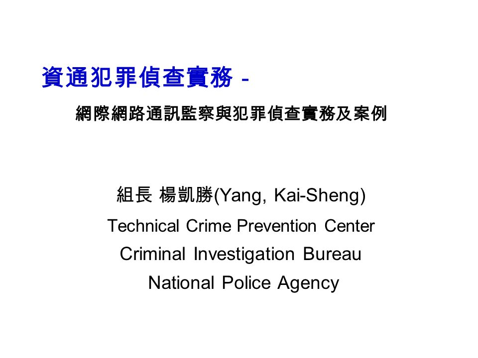 資通犯罪偵查實務- 網際網路通訊監察與犯罪偵查實務及案例 組長 楊凱勝 (Yang, Kai-Sheng) Technical Crime Prevention Center Criminal Investigation Bureau National Police Agency