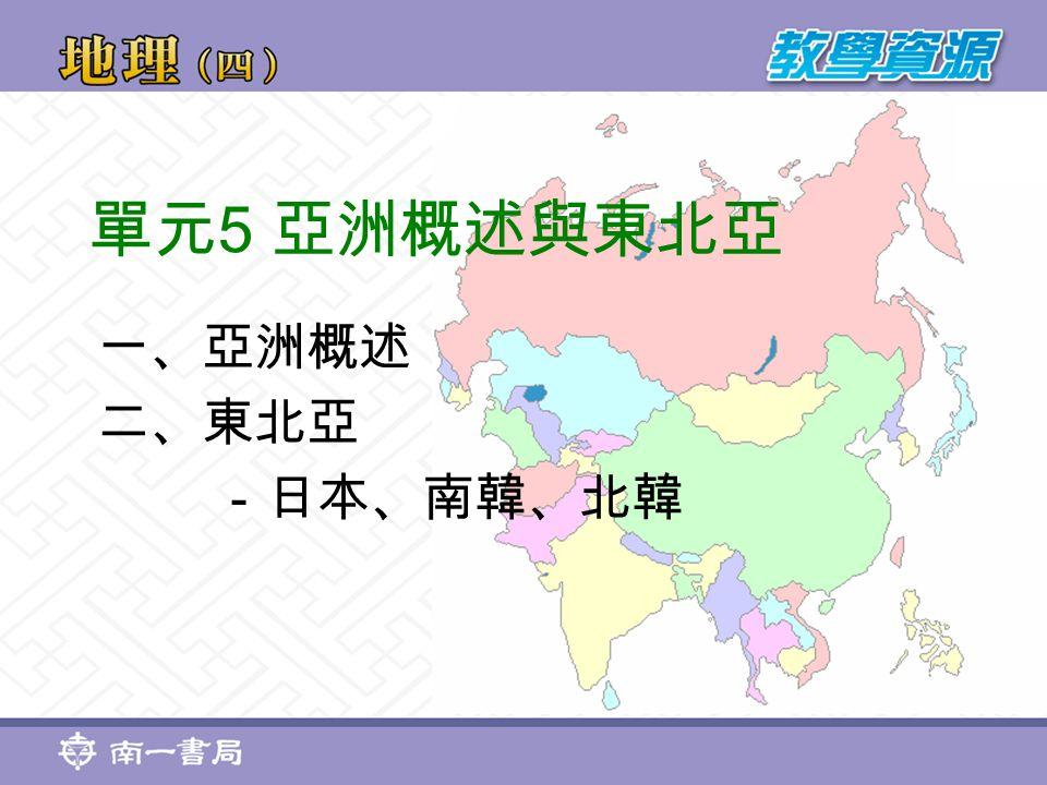 單元 5 亞洲概述與東北亞 一、亞洲概述 二、東北亞 -日本、南韓、北韓