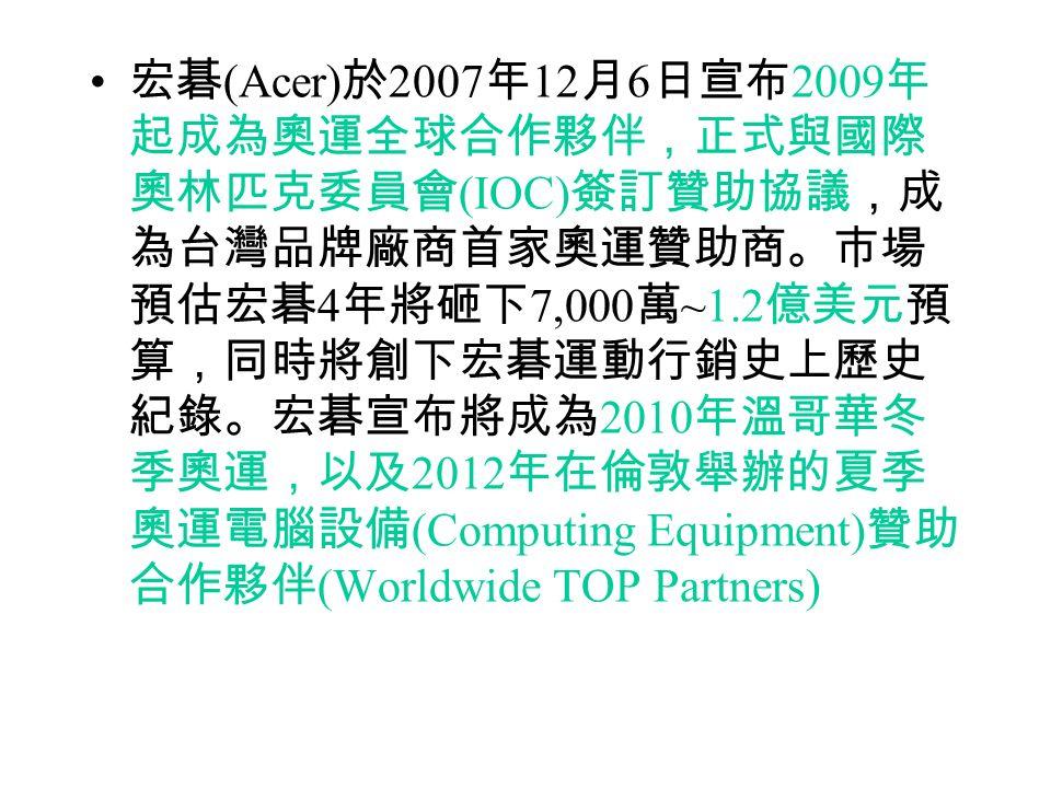 宏碁 (Acer) 於 2007 年 12 月 6 日宣布 2009 年 起成為奧運全球合作夥伴,正式與國際 奧林匹克委員會 (IOC) 簽訂贊助協議,成 為台灣品牌廠商首家奧運贊助商。市場 預估宏碁 4 年將砸下 7,000 萬 ~1.2 億美元預 算,同時將創下宏碁運動行銷史上歷史 紀錄。宏碁宣布將成為 2010 年溫哥華冬 季奧運,以及 2012 年在倫敦舉辦的夏季 奧運電腦設備 (Computing Equipment) 贊助 合作夥伴 (Worldwide TOP Partners)