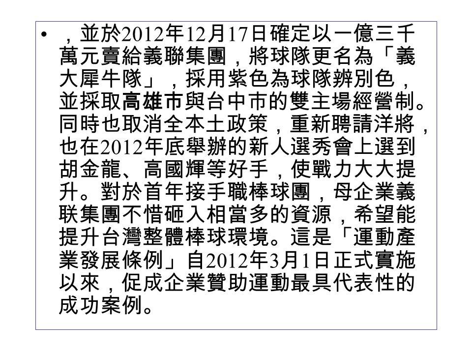 ,並於 2012 年 12 月 17 日確定以一億三千 萬元賣給義聯集團,將球隊更名為「義 大犀牛隊」,採用紫色為球隊辨別色, 並採取高雄市與台中市的雙主場經營制。 同時也取消全本土政策,重新聘請洋將, 也在 2012 年底舉辦的新人選秀會上選到 胡金龍、高國輝等好手,使戰力大大提 升。對於首年接手職棒球團,母企業義 联集團不惜砸入相當多的資源,希望能 提升台灣整體棒球環境。這是「運動產 業發展條例」自 2012 年 3 月 1 日正式實施 以來,促成企業贊助運動最具代表性的 成功案例。