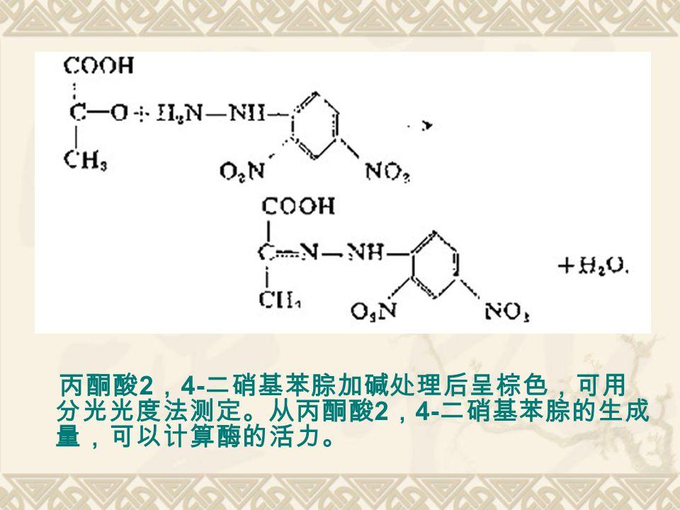 丙酮酸 2 , 4- 二硝基苯腙加碱处理后呈棕色,可用 分光光度法测定。从丙酮酸 2 , 4- 二硝基苯腙的生成 量,可以计算酶的活力。