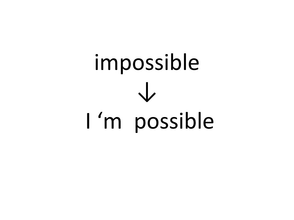 impossible ↓ I 'm possible