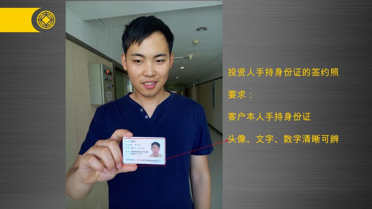 投资人手持身份证的签约照 要求: 客户本人手持身份证 头像、文字、数字清晰可辨