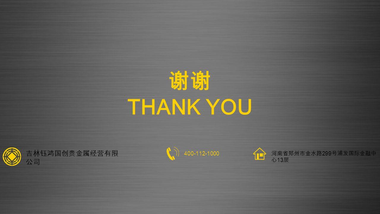 谢谢 THANK YOU 400-112-1000 河南省郑州市金水路 299 号浦发国际金融中 心 13 层 吉林钰鸿国创贵金属经营有限 公司