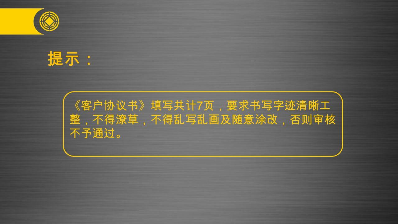 提示: 《客户协议书》填写共计 7 页,要求书写字迹清晰工 整,不得潦草,不得乱写乱画及随意涂改,否则审核 不予通过。