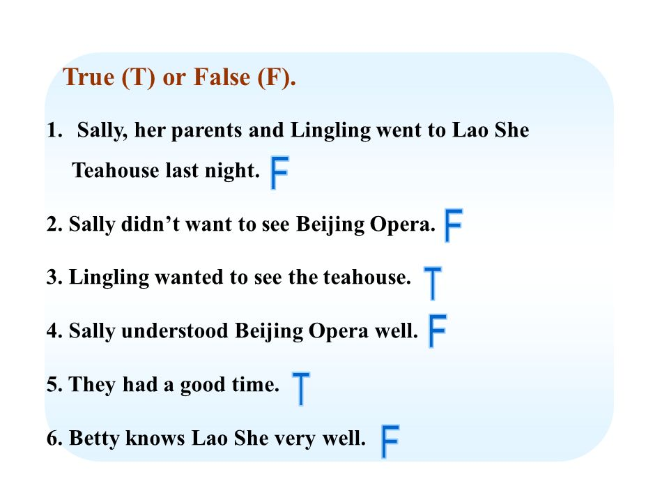 True (T) or False (F). 1. Sally, her parents and Lingling went to Lao She Teahouse last night.