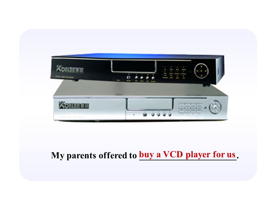 My parents offered to _____________________. buy a VCD player for us