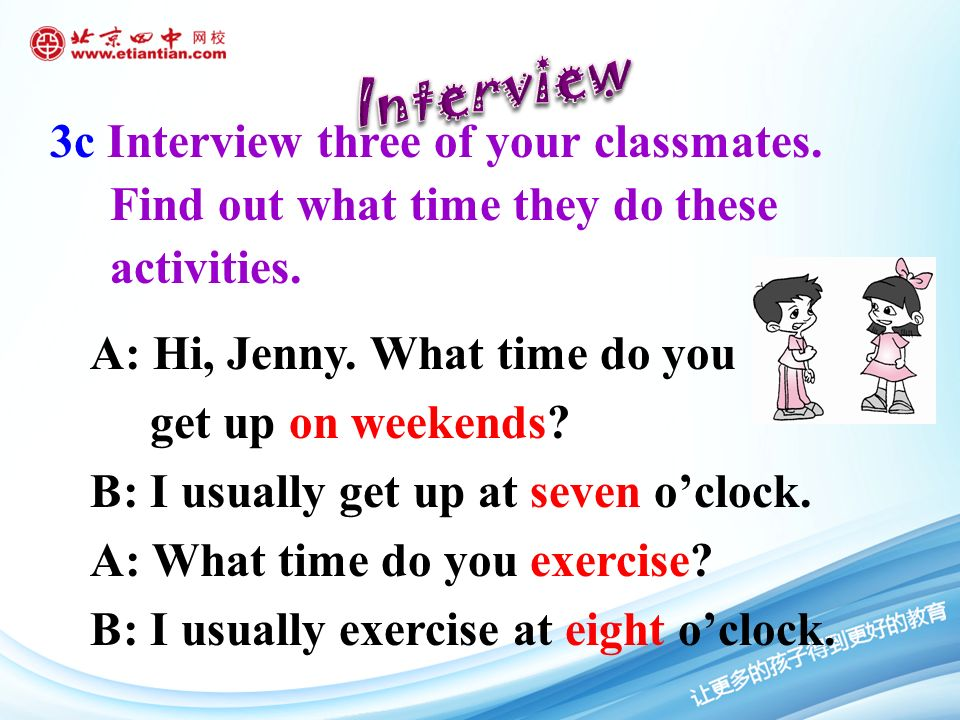 3c Interview three of your classmates. Find out what time they do these activities.