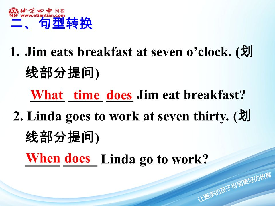 1.Jim eats breakfast at seven o'clock. ( 划 线部分提问 ) _____ _____ ____ Jim eat breakfast.