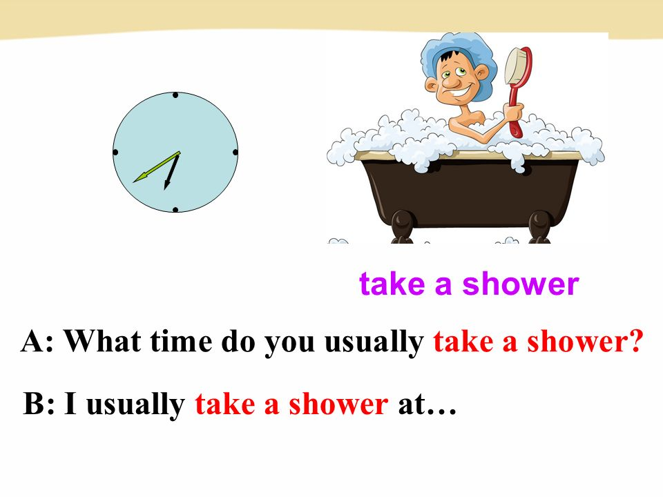 A: What time do you usually take a shower take a shower B: I usually take a shower at…