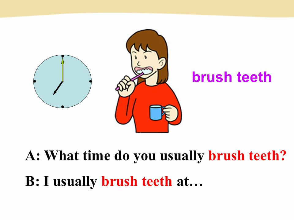 brush teeth A: What time do you usually brush teeth B: I usually brush teeth at …