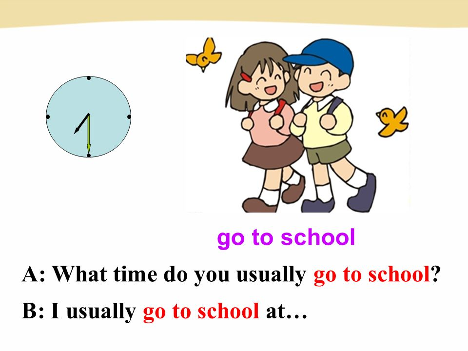 go to school A: What time do you usually go to school B: I usually go to school at…
