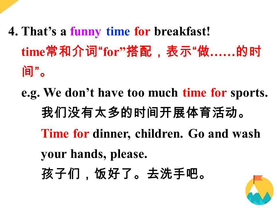 4. That's a funny time for breakfast. time 常和介词 for 搭配,表示 做 …… 的时 间 。 e.g.