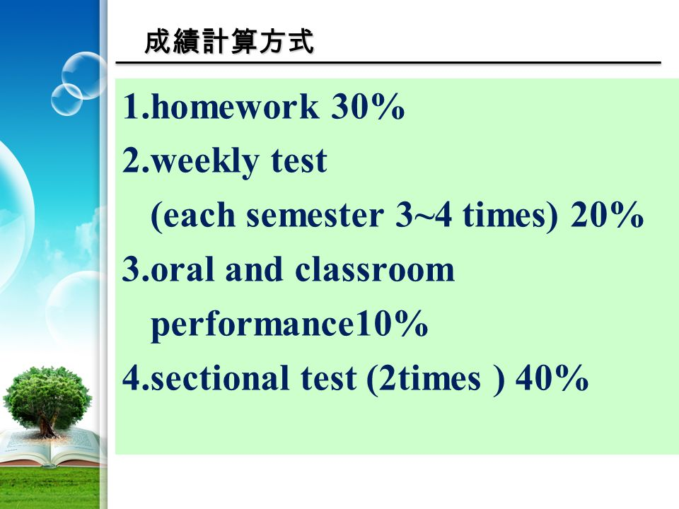 成績計算方式 1.homework 30% 2.weekly test (each semester 3~4 times) 20% 3.oral and classroom performance10% 4.sectional test (2times ) 40%