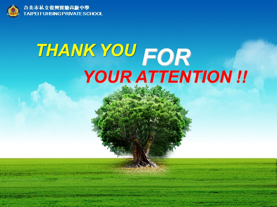 台北市私立復興實驗高級中學 TAIPEI FUHSING PRIVATE SCHOOL THANK YOU YOUR ATTENTION !! YOUR ATTENTION !! FOR