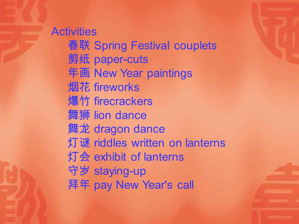 Activities 春联 Spring Festival couplets 剪纸 paper-cuts 年画 New Year paintings 烟花 fireworks 爆竹 firecrackers 舞狮 lion dance 舞龙 dragon dance 灯谜 riddles written on lanterns 灯会 exhibit of lanterns 守岁 staying-up 拜年 pay New Year s call