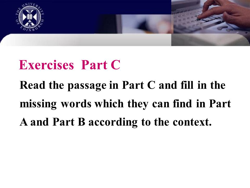 Exercises Part C Read the passage in Part C and fill in the missing words which they can find in Part A and Part B according to the context.