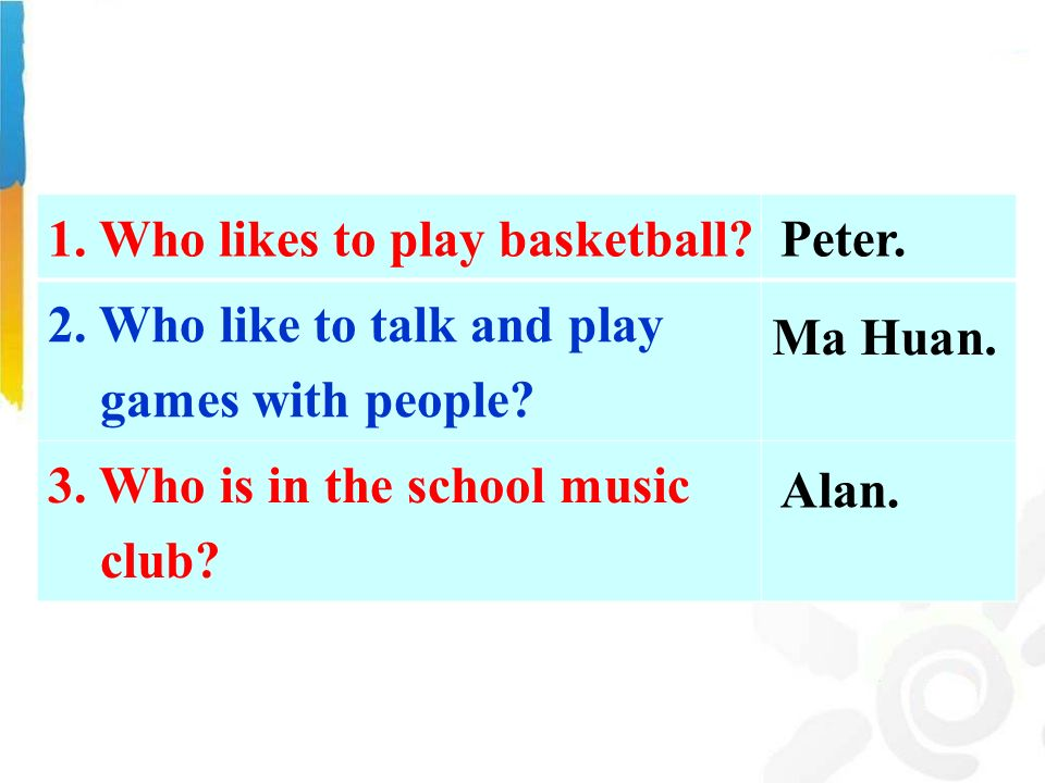 1. Who likes to play basketball. 2. Who like to talk and play games with people.