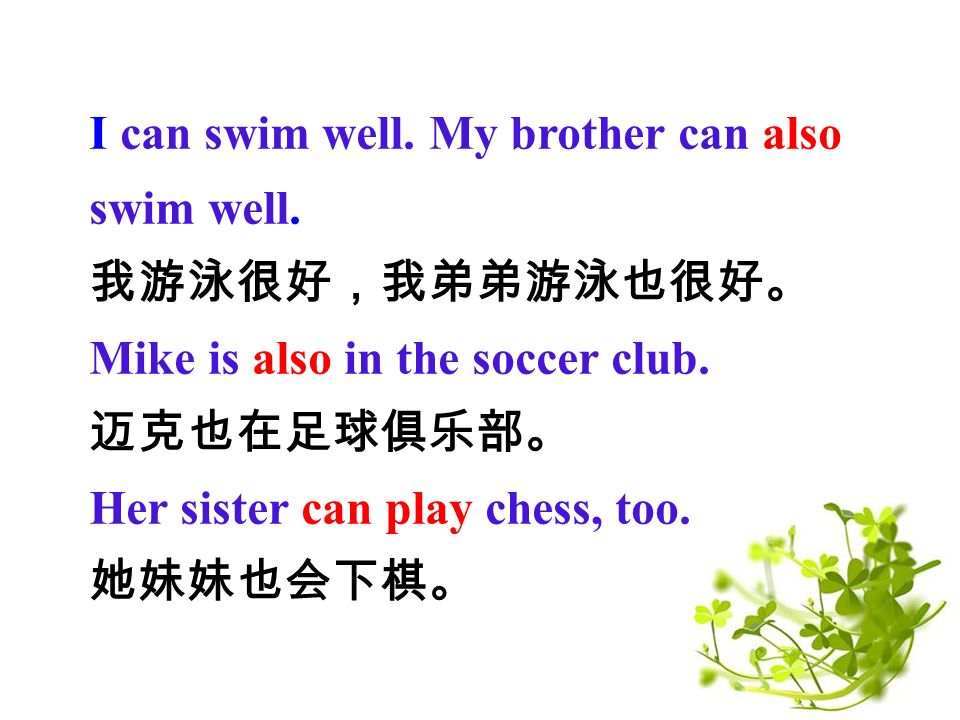 I can swim well. My brother can also swim well. 我游泳很好,我弟弟游泳也很好。 Mike is also in the soccer club.