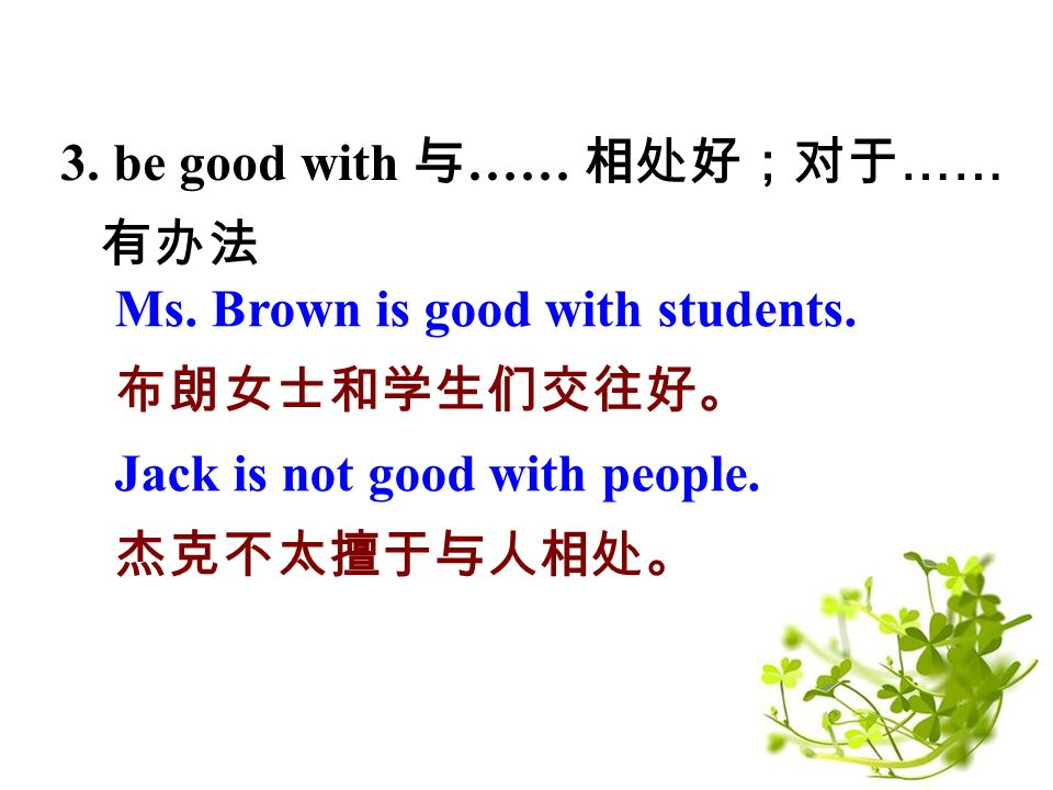 3. be good with 与 …… 相处好;对于 …… 有办法 Ms. Brown is good with students.